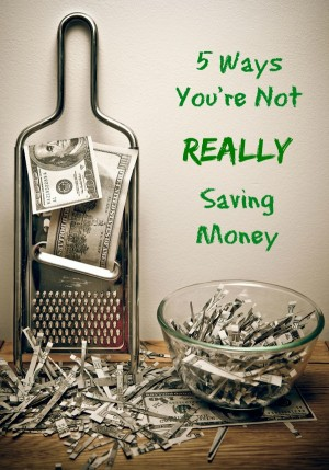 5 Ways You're Not Really Saving Money